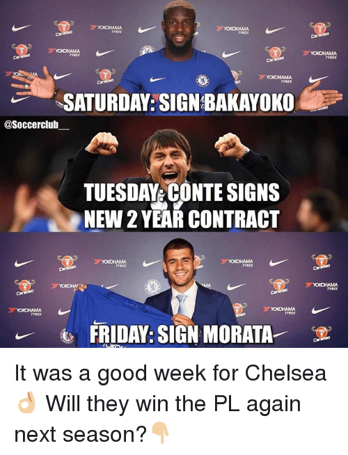 Chelsea, Friday, and Memes: YOKOHAMA  TYRES  SATURDAY: SIGN BAKAYOKO  @Soccerclub  TUESDAY CONTE SIGNS  NEW 2 YEAR CONTRACT  FRIDAY: SIGN MORATA-  E It was a good week for Chelsea 👌🏼 Will they win the PL again next season?👇🏼