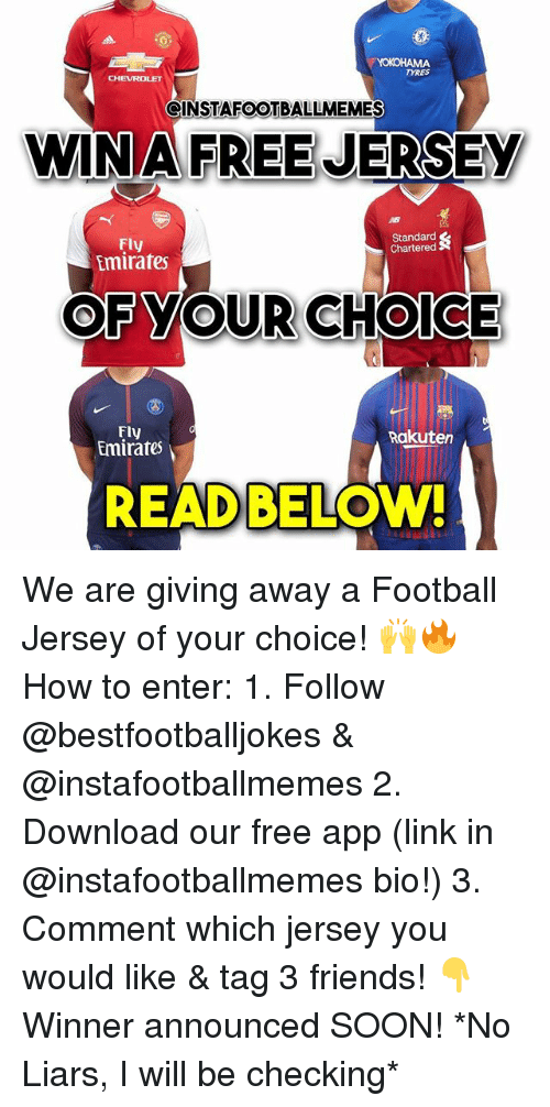 Football, Friends, and Memes: YOKOHAMA  YRES  CHEVROLET  GINSTAFOOTBALLMEMES  WINA FREE JERSEY  AB  Standard  Chartered  Fly  Emirates  OFYOUR CHOICE  Fly  Emirates  Rakuten  READ BELOW We are giving away a Football Jersey of your choice! 🙌🔥 How to enter: 1. Follow @bestfootballjokes & @instafootballmemes 2. Download our free app (link in @instafootballmemes bio!) 3. Comment which jersey you would like & tag 3 friends! 👇 Winner announced SOON! *No Liars, I will be checking*