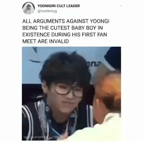 Arguments: YOONIGIRI CULT LEADER  @twinkmyg  ALL ARGUMENTS AGAINST YOONGI  BEING THE CUTEST BABY BOY IN  EXISTENCE DURING HIS FIRST FAN  MEET ARE INVALID  g eforbl