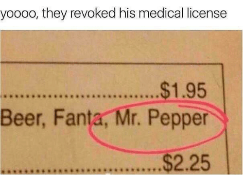Beer, Fanta, and Pepper: yoooo, they revoked his medical license  .$1.95  Beer, Fanta, Mr. Pepper  $2.25