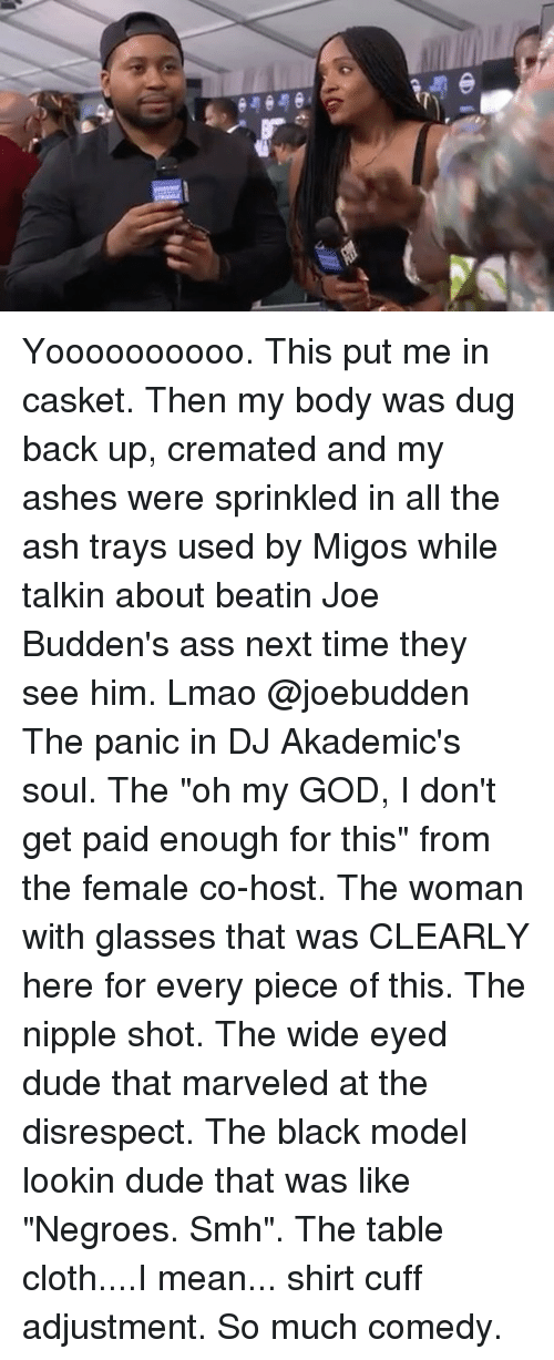 """Ashly: Yoooooooooo. This put me in casket. Then my body was dug back up, cremated and my ashes were sprinkled in all the ash trays used by Migos while talkin about beatin Joe Budden's ass next time they see him. Lmao @joebudden The panic in DJ Akademic's soul. The """"oh my GOD, I don't get paid enough for this"""" from the female co-host. The woman with glasses that was CLEARLY here for every piece of this. The nipple shot. The wide eyed dude that marveled at the disrespect. The black model lookin dude that was like """"Negroes. Smh"""". The table cloth....I mean... shirt cuff adjustment. So much comedy."""