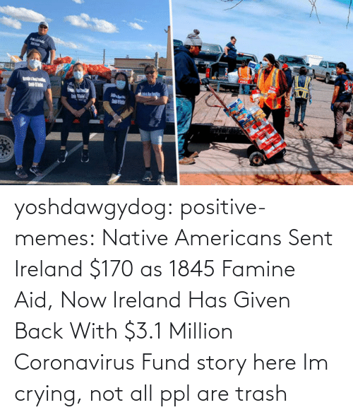 medium: yoshdawgydog:  positive-memes:    Native Americans Sent Ireland $170 as 1845 Famine Aid, Now Ireland Has Given Back With $3.1 Million Coronavirus Fund  story here   Im crying, not all ppl are trash