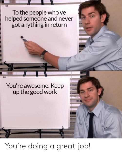 A Great: You're doing a great job!
