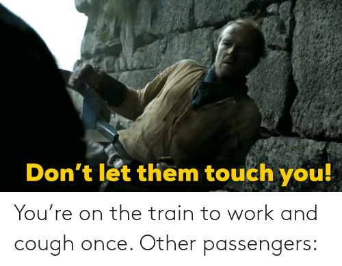 Passengers: You're on the train to work and cough once. Other passengers: