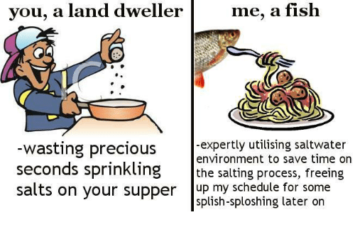 Salting: you, a land dweller  me, a fish  -expertly utilising saltwater  environment to save time on  wasting precious  seconds sprinkling the salting process, freeing  salts on your supper up my schedule for some  splish-sploshing later on