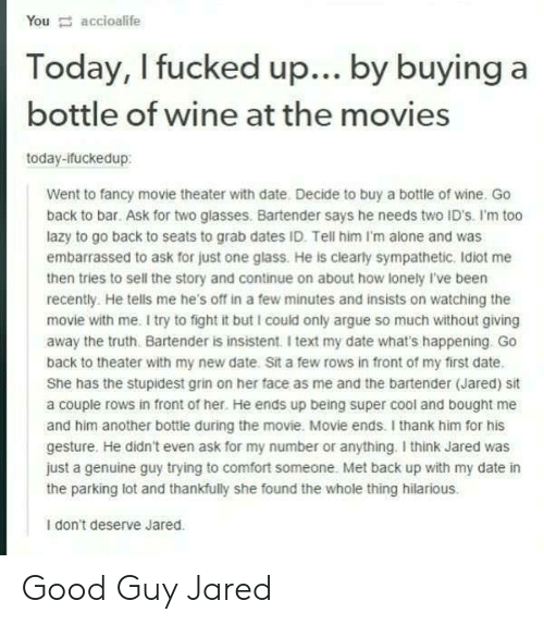 Being Alone, Arguing, and Lazy: You accioalife  Today, I fucked up... by buying a  bottle of wine at the movies  today-ifuckedup:  Went to fancy movie theater with date. Decide to buy a bottle of wine. Go  back to bar. Ask for two glasses. Bartender says he needs two ID's. I'm too  lazy to go back to seats to grab dates ID. Tell him I'm alone and was  embarrassed to ask for just one glass. He is clearly sympathetic. Idiot me  then tries to sell the story and continue on about how lonely I've been  recently. He tells me he's off in a few minutes and insists on watching the  movie with me. I try to fight it but I could only argue so much without giving  away the truth. Bartender is insistent. I text my date what's happening. Go  back to theater with my new date. Sit a few rows in front of my first date.  She has the stupidest grin on her face as me and the bartender (Jared) sit  a couple rows in front of her. He ends up being super cool and bought me  and him another bottle during the movie. Movie ends. I thank him for his  gesture. He didn't even ask for my number or anything. I think Jared was  just a genuine guy trying to comfort someone. Met back up with my date in  the parking lot and thankfully she found the whole thing hilarious.  I don't deserve Jared. Good Guy Jared