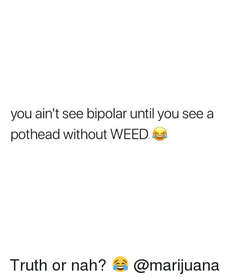 Weed, Bipolar, and Marijuana: you ain't see bipolar until you see a  pothead without WEED Truth or nah? 😂 @marijuana