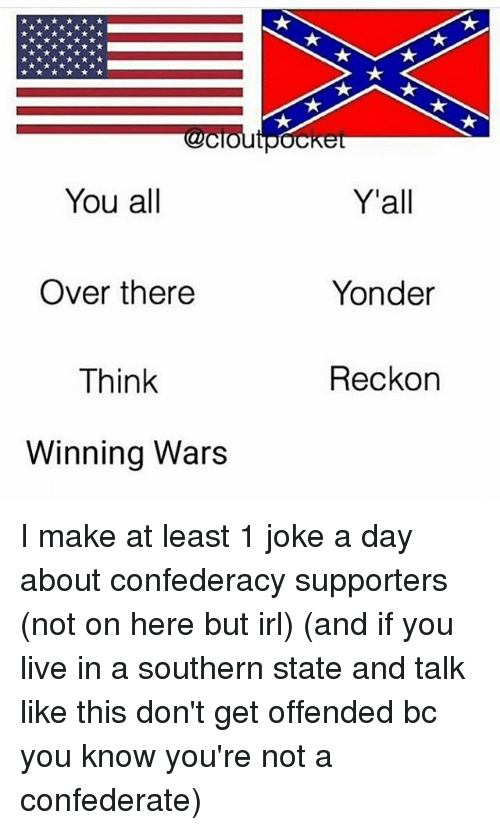 Reckonize: You all  Y'all  Over there  Think  Winning Wars  Yonder  Reckon I make at least 1 joke a day about confederacy supporters (not on here but irl) (and if you live in a southern state and talk like this don't get offended bc you know you're not a confederate)
