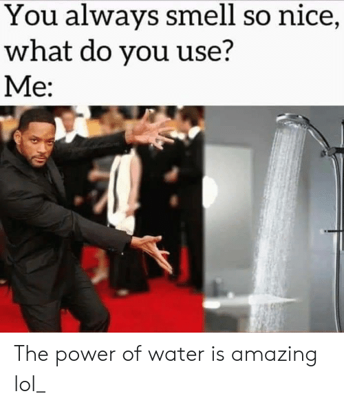 Lol, Smell, and Power: You always smell so nice,  what do you use?  Me: The power of water is amazing lol_