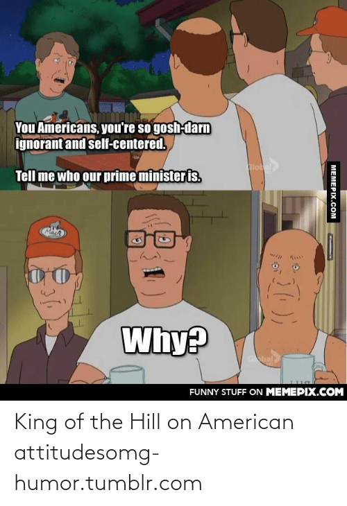 Gosh Darn: You Americans, you're so gosh-darn  ignorant and self-centered.  lokel  Tell me who our prime minister is.  Why?  Gbal  FUNNY STUFF ON MEMEPIX.COM  MEMEPIX.COM King of the Hill on American attitudesomg-humor.tumblr.com
