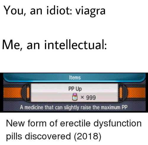 Viagra, Idiot, and Medicine: You, an idiot: viagra  Me, an intellectual:  Items  PP Up  x 999  A medicine that can slightly raise the maximum PP New form of erectile dysfunction pills discovered (2018)