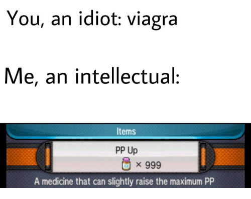 Viagra, Idiot, and Medicine: You, an idiot: viagra  Me, an intellectual:  Items  PP Up  × 999  A medicine that can slightly raise the maximum PP