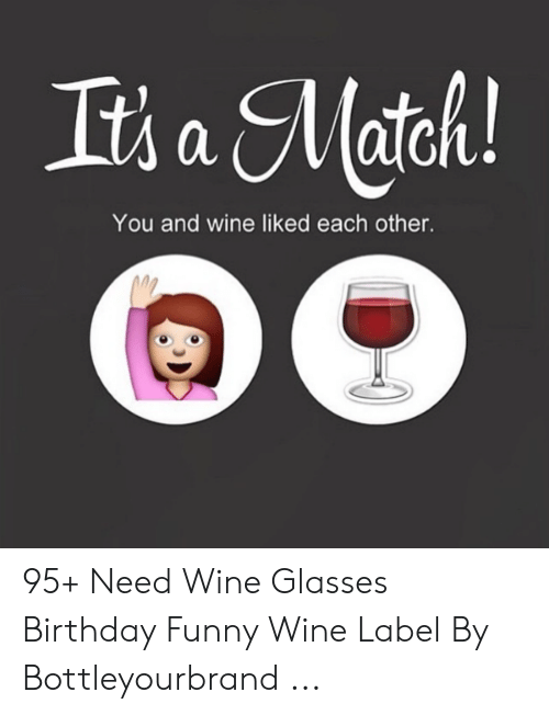 Wine Label: You and wine liked each other. 95+ Need Wine Glasses Birthday Funny Wine Label By Bottleyourbrand ...