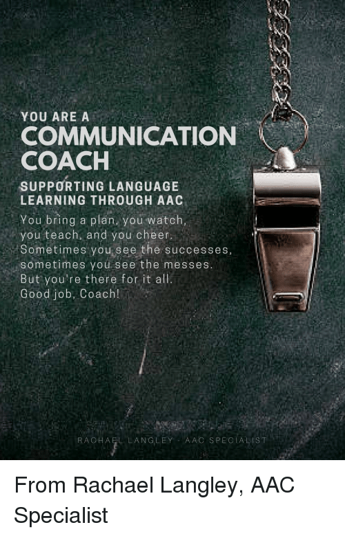 Good, Watch, and Coach: YOU ARE A  COMMUNICATION  COACH  SUPPORTING LANGUAGE  LEARNING THROUGH AAC  You bring a plan, you watch,  you teach, and you cheer  Sometimes you see the successes,  sometimes you see the messes  But you're there fot it alli  Good job, Coach!  RACHAEL LANGLEY AAC SPECIALIST From Rachael Langley, AAC Specialist