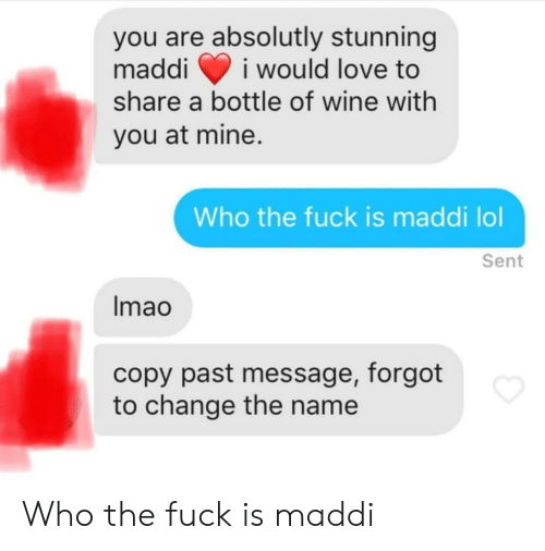 absolutly: you are absolutly stunning  maddii would love to  share a bottle of wine with  you at mine.  Who the fuck is maddi lol  Sent  lmao  copy past message, forgot  to change the name Who the fuck is maddi