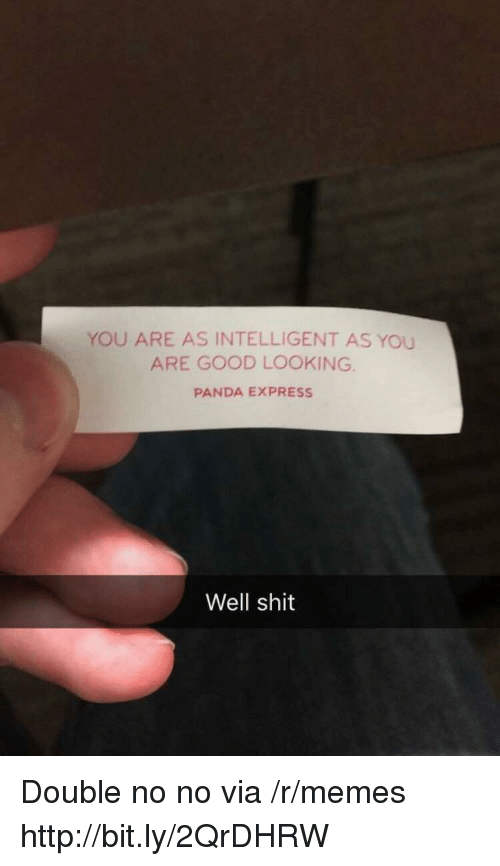 Memes, Shit, and Panda: YOU ARE AS INTELLIGENT AS YOU  ARE GOOD LOOKING  PANDA EXPRESS  Well shit Double no no via /r/memes http://bit.ly/2QrDHRW