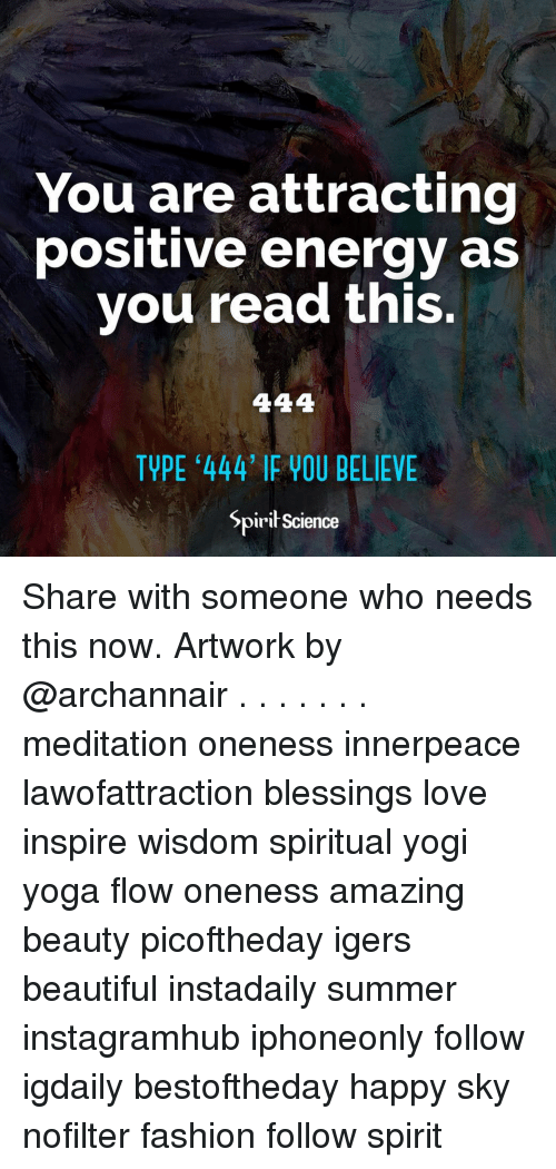 Beautiful, Energy, and Fashion: You are attractinc  positive energy as  vou read this.  TYPE 444' IF YOU BELIEVE  Spirit Science Share with someone who needs this now. Artwork by @archannair . . . . . . . meditation oneness innerpeace lawofattraction blessings love inspire wisdom spiritual yogi yoga flow oneness amazing beauty picoftheday igers beautiful instadaily summer instagramhub iphoneonly follow igdaily bestoftheday happy sky nofilter fashion follow spirit