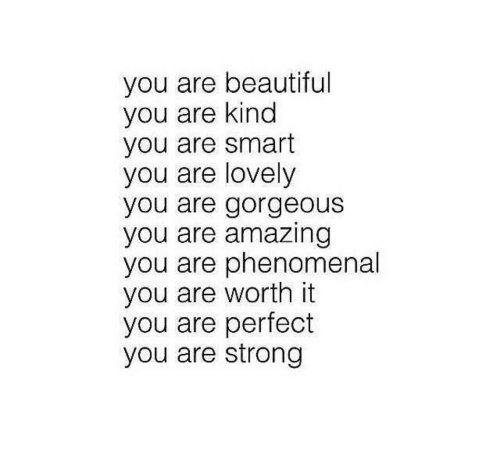 Beautiful, Phenomenal, and Gorgeous: you are beautiful  you are kind  you are smart  you are lovely  you are gorgeous  you are amazing  you are phenomenal  you are worth it  you are perfect  you are strong