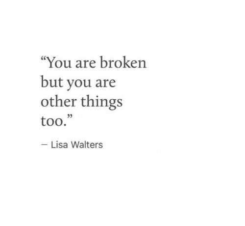 Lisa, You, and Broken: You are broken  but you are  other things  05  too.  - Lisa Walters