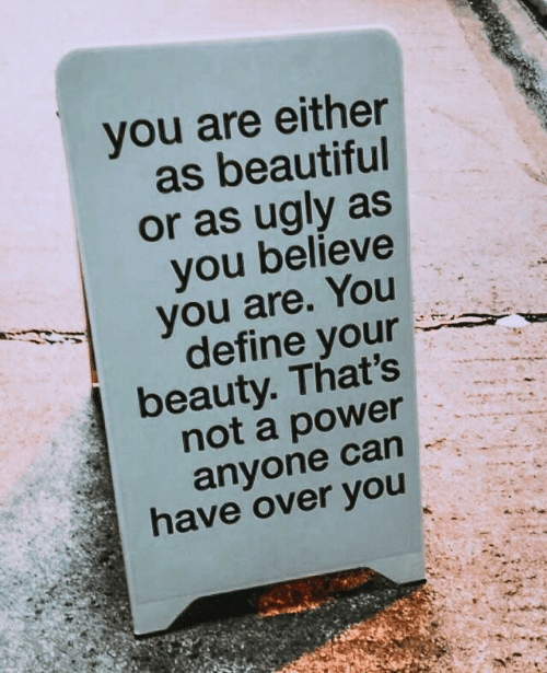 Define: you are either  as beautiful  or as ugly as  you believe  you are. You  define your  beauty. That's  not a power  anyone can  have over you