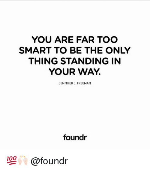 Too Smart: YOU ARE FAR TOO  SMART TO BE THE ONLY  THING STANDING IN  YOUR WAY.  JENNIFER J. FREEMAN  foundr 💯🙌🏻 @foundr