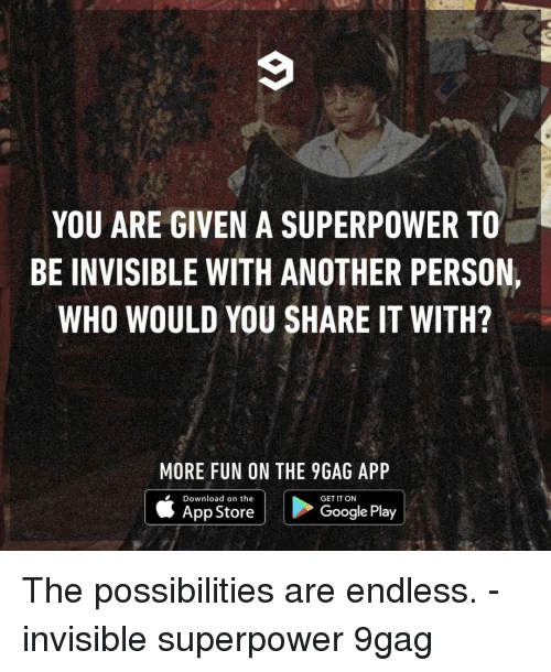 superpower: YOU ARE GIVEN A SUPERPOWER TO  BE INVISIBLE WITH ANOTHER PERSON,  WHO WOULD YOU SHARE IT WITH?  MORE FUN ON THE 9GAG APP  Download on the  GET IT ON  App Store  Google Play The possibilities are endless.⠀ -⠀ invisible superpower 9gag