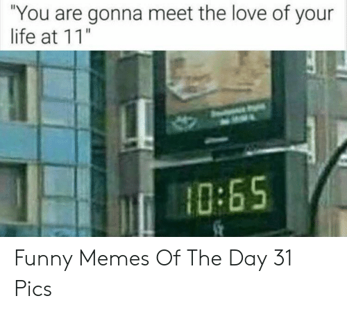 "Meet The: ""You are gonna meet the love of your  life at 11""  10:65 Funny Memes Of The Day 31 Pics"