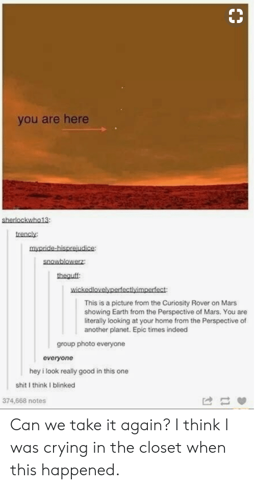 Closets: you are here  sherlockwho13  trencly  mypride-hispreiudice:  snowblowerz  theguff  wickedlovelyperfectlvimperfect  This is a picture from the Curiosity Rover on Mars  showing Earth from the Perspective of Mars. You are  literally looking at your home from the Perspective of  another planet. Epic times indeed  group photo everyone  everyone  hey i look really good in this one  shit I think I blinked  374,668 notes Can we take it again? I think I was crying in the closet when this happened.