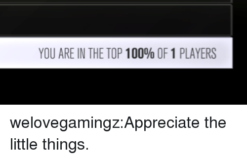 top 100: YOU ARE IN THE TOP 100% OF 1 PLAYERS welovegamingz:Appreciate the little things.