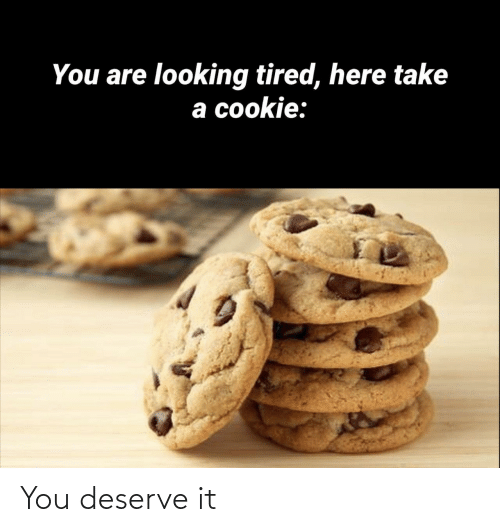 Looking, Cookie, and You: You are looking tired, here take  a cookie: You deserve it