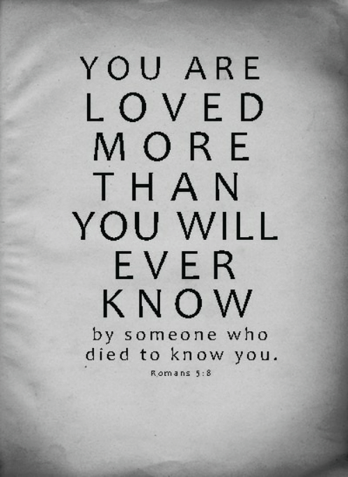 roma: YOU ARE  LOVED  MORE  THAN  YOU WILL  EVER  KNOW  by someone who  died to know you.  Roma ns 5:8