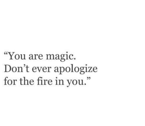 "Fire, Magic, and You: ""You are magic.  Don't ever apologize  for the fire in you  ."""