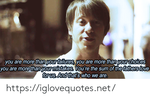 sum: you are more than your failures, you are more than your choices  you are more than your mistakes. You're the sum of the fathers love  for us. And that's who we are. https://iglovequotes.net/