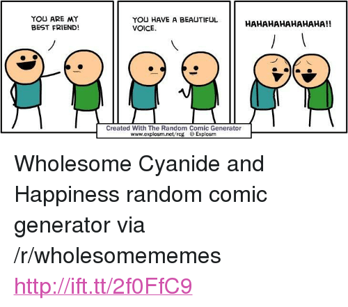 "You Are My Best Friend: YOU ARE MY  BEST FRIEND!  YOU HAVE A BEAUTIFUL  VOICE  HAHAHAHAHAHAHA!!  Created With The Random Comic Generator  www.explosm.net/rcg Explosm <p>Wholesome Cyanide and Happiness random comic generator via /r/wholesomememes <a href=""http://ift.tt/2f0FfC9"">http://ift.tt/2f0FfC9</a></p>"