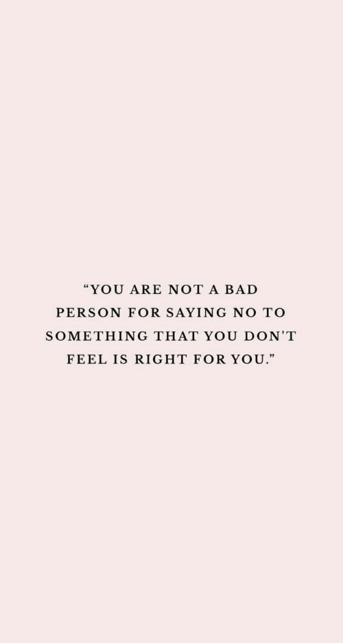 "Bad Person: ""YOU ARE NOT A BAD  PERSON FOR SAYING NO TO  SOMETHING THAT YOU DON'T  FEEL IS RIGHT FOR YOU."""