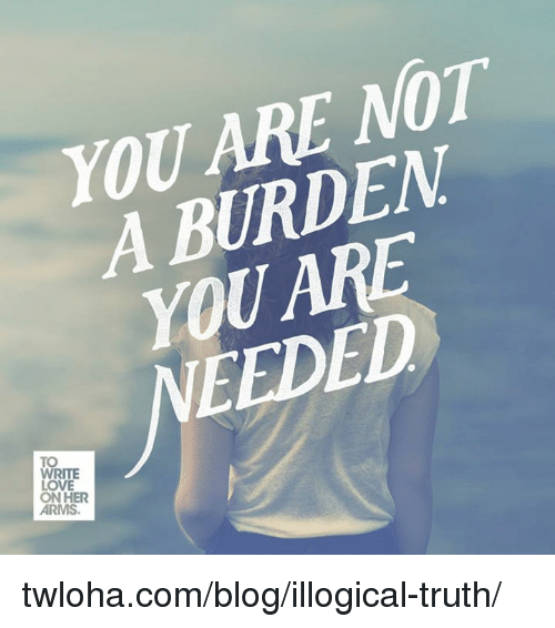 Love, Memes, and Blog: YOU ARE NOT  A BURDEN  YOU ARE  TO  WRITE  LOVE  ON HER twloha.com/blog/illogical-truth/
