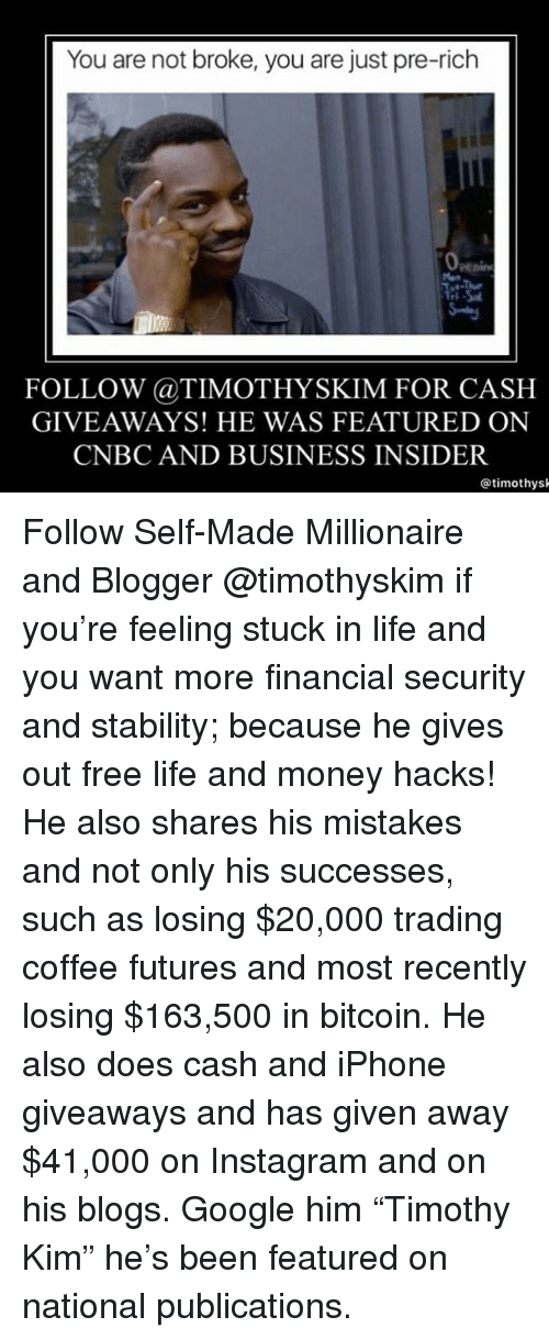 "giveaways: You are not broke, you are just pre-rich  FOLLOW @TIMOTHYSKIM FOR CASH  GIVEAWAYS! HE WAS FEATURED ON  CNBC AND BUSINESS INSIDER  @timothys Follow Self-Made Millionaire and Blogger @timothyskim if you're feeling stuck in life and you want more financial security and stability; because he gives out free life and money hacks! He also shares his mistakes and not only his successes, such as losing $20,000 trading coffee futures and most recently losing $163,500 in bitcoin. He also does cash and iPhone giveaways and has given away $41,000 on Instagram and on his blogs. Google him ""Timothy Kim"" he's been featured on national publications."