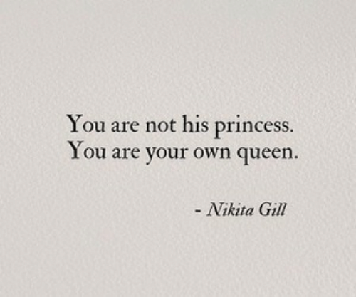 Queen, Princess, and Nikita: You are not his princess.  You are your own queen.  - Nikita Gill