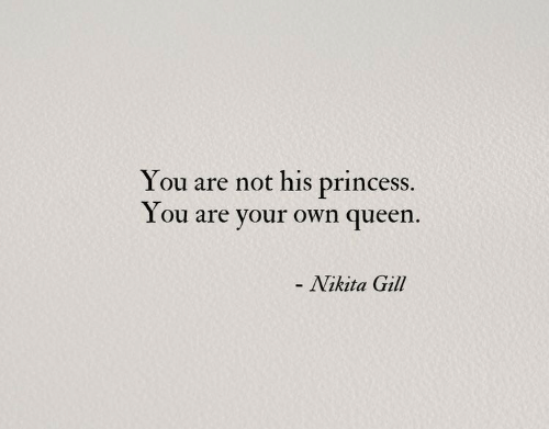 Queen, Princess, and Nikita: You are not his princess.  You are your own queen  Nikita Gill