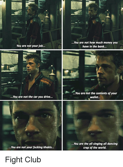 Crapping: You are not how much money you  have in the bank...  You are not your job...  ...You are not the contents of your  wallet...  ...You are not the car you drive.  ..You are the all singing all dancing  crap of the world  ..You are not your fucking khakis... Fight Club