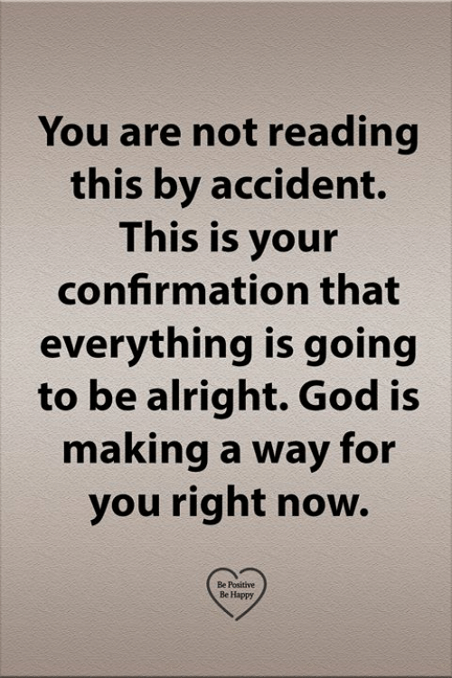 God, Memes, and Happy: You are not reading  this by accident.  This is your  confirmation that  everything is going  to be alright. God is  making a way for  you right now.  Be Positive  Be Happy