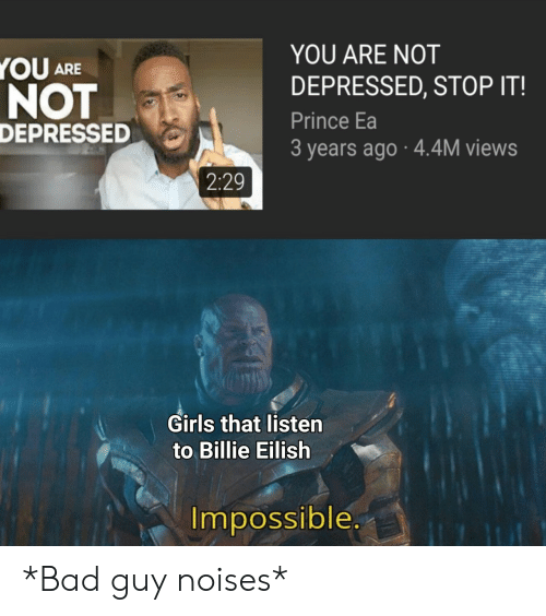 Bad, Girls, and Prince: YOU ARE NOT  YOU ARE  DEPRESSED, STOP IT!  NOT  DEPRESSED  Prince Ea  3 years ago 4.4M views  2:29  Girls that listen  to Billie Eilish  Impossible.  E *Bad guy noises*