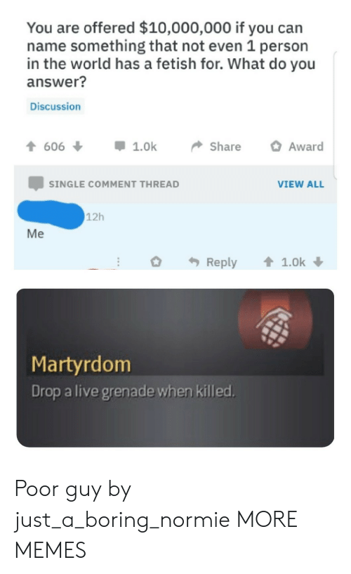 Dank, Memes, and Target: You are offered $10,000,000 if you can  name something that not even 1 person  in the world has a fetish for. What do you  answer?  Discussion  t606  Award  1.0k  Share  SINGLE COMMENT THREAD  VIEW ALL  12h  Me  1.0k  Reply  Martyrdom  Drop a live grenade when killed. Poor guy by just_a_boring_normie MORE MEMES