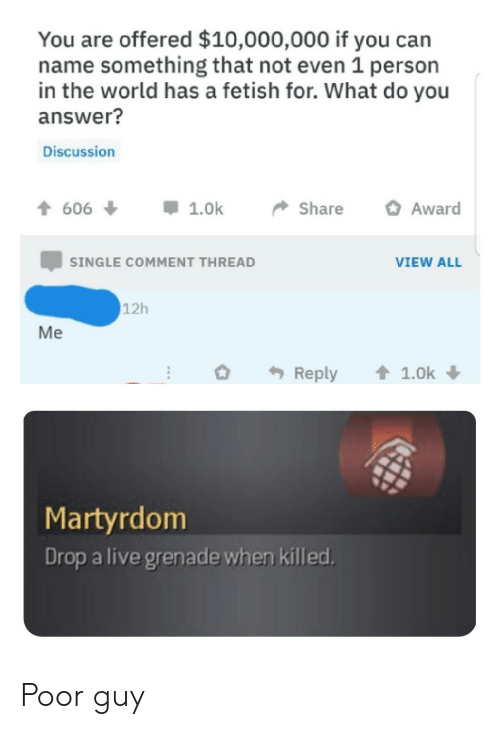 Live, World, and Martyrdom: You are offered $10,000,000 if you can  name something that not even 1 person  in the world has a fetish for. What do you  answer?  Discussion  t606  Award  1.0k  Share  SINGLE COMMENT THREAD  VIEW ALL  12h  Me  1.0k  Reply  Martyrdom  Drop a live grenade when killed. Poor guy