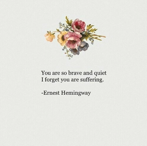 forget you: You are so brave and quiet  I forget you are suffering.  Ernest Hemingway