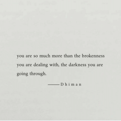 Going Through: you are so much more than the brokenness  you are dealing with, the darkness you are  going through.  D himan