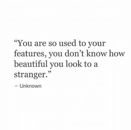 "Beautiful, How, and Unknown: ""You are so used to your  features, you don't know how  beautiful you look to a  5  stranger.  -Unknown"