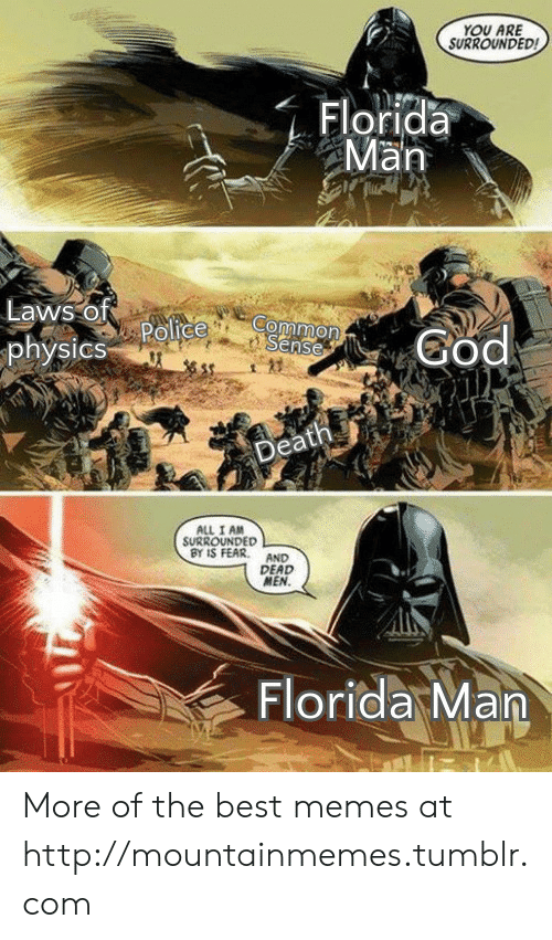 Common Sense: YOU ARE  SURROUNDED  Florida  Man  Laws of  Police  physics  Common  Sense  God  Death  ALL I AM  SURROUNDED  BY IS FEAR  AND  DEAD  MEN.  Florida Man More of the best memes at http://mountainmemes.tumblr.com