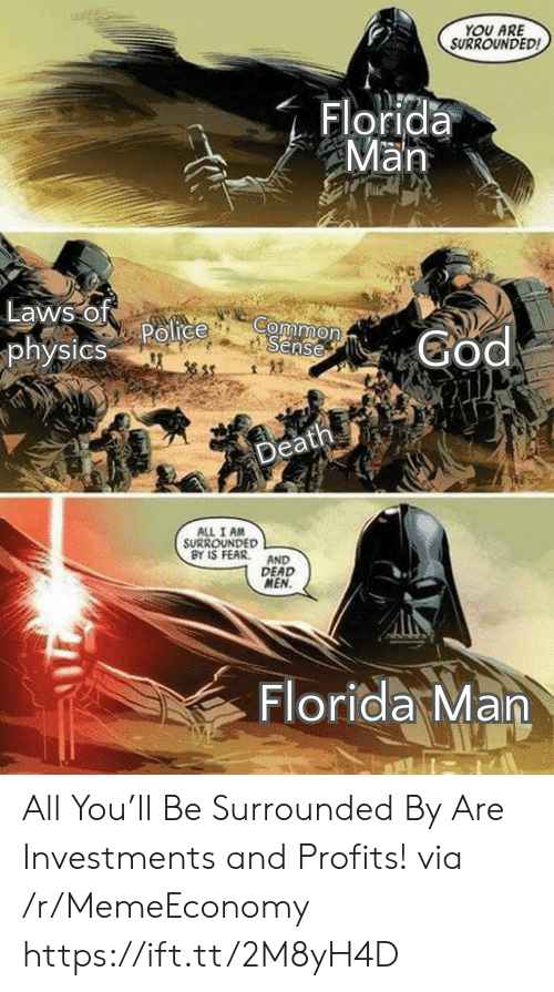 Profits: YOU ARE  SURROUNDED  Florida  Man  Laws of  Police  physics  Common  Sense  God  Death  ALL I AM  SURROUNDED  BY IS FEAR  AND  DEAD  MEN.  Florida Man All You'll Be Surrounded By Are Investments and Profits! via /r/MemeEconomy https://ift.tt/2M8yH4D