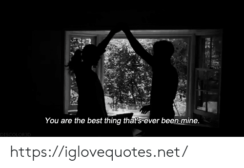 Best, Been, and Net: You are the best thing that's ever been mine.  DISCOLOR3D https://iglovequotes.net/